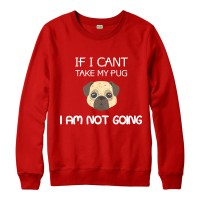If I Can't Take My Pug Im Not Going Unisex Sweater (Available in 3 colours)