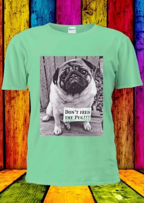 Unisex  Don't Feed The Pug T Shirt (Available in 4 colours)